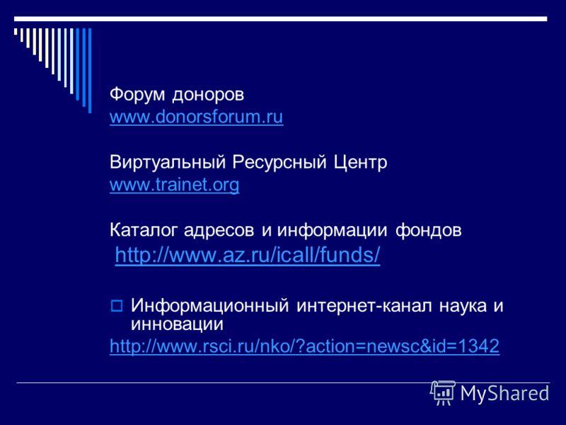 Форум доноров www.donorsforum.ru Виртуальный Ресурсный Центр www.trainet.org Каталог адресов и информации фондов http://www.az.ru/icall/funds/ Информационный интернет-канал наука и инновации http://www.rsci.ru/nko/?action=newsc&id=1342