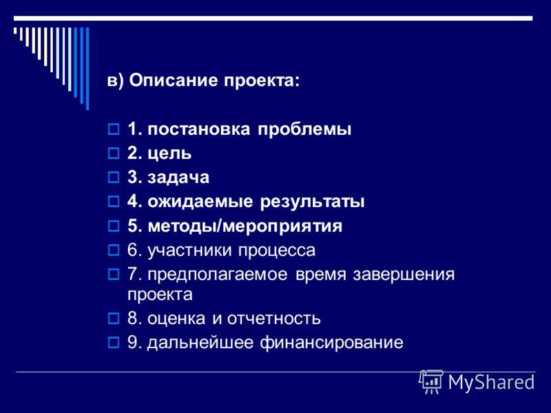 в) Описание проекта: 1. постановка проблемы 2. цель 3. задача 4. ожидаемые результаты 5. методы/мероприятия 6. участники процесса 7. предполагаемое время завершения проекта 8. оценка и отчетность 9. дальнейшее финансирование