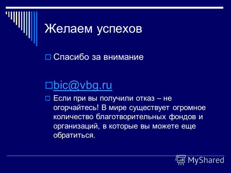 Желаем успехов Спасибо за внимание bic@vbg.ru Если при вы получили отказ – не огорчайтесь! В мире существует огромное количество благотворительных фондов и организаций, в которые вы можете еще обратиться.