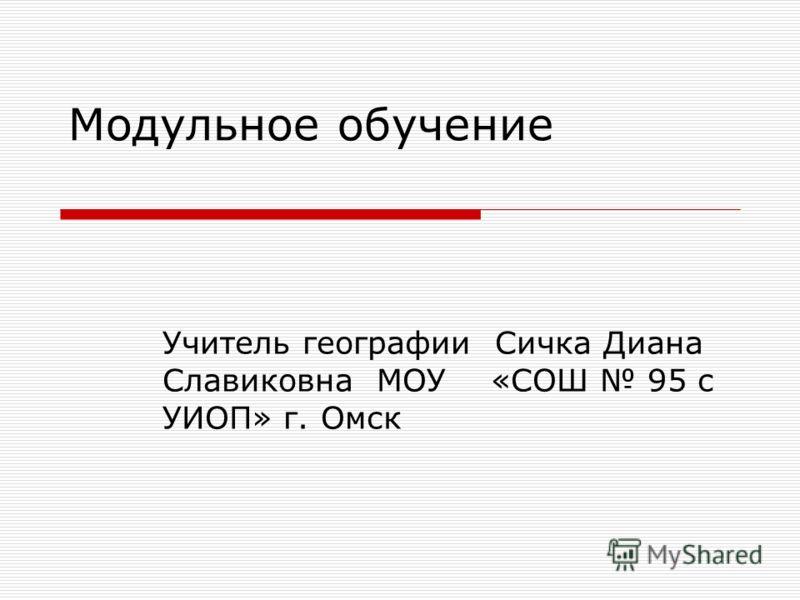 Модульное обучение Учитель географии Сичка Диана Славиковна МОУ «СОШ 95 с УИОП» г. Омск