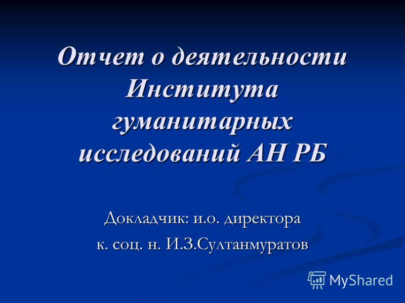 Отчет о деятельности Института гуманитарных исследований АН РБ Докладчик: и.о. директора к. соц. н. И.З.Султанмуратов
