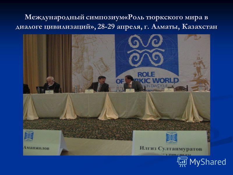 Международный симпозиум«Роль тюркского мира в диалоге цивилизаций», 28-29 апреля, г. Алматы, Казахстан