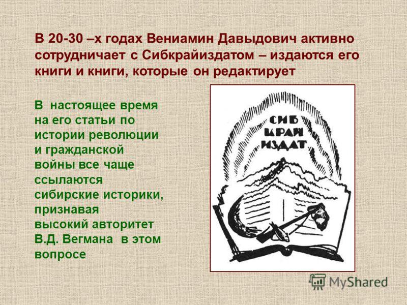 В 20-30 –х годах Вениамин Давыдович активно сотрудничает с Сибкрайиздатом – издаются его книги и книги, которые он редактирует В настоящее время на его статьи по истории революции и гражданской войны все чаще ссылаются сибирские историки, признавая в