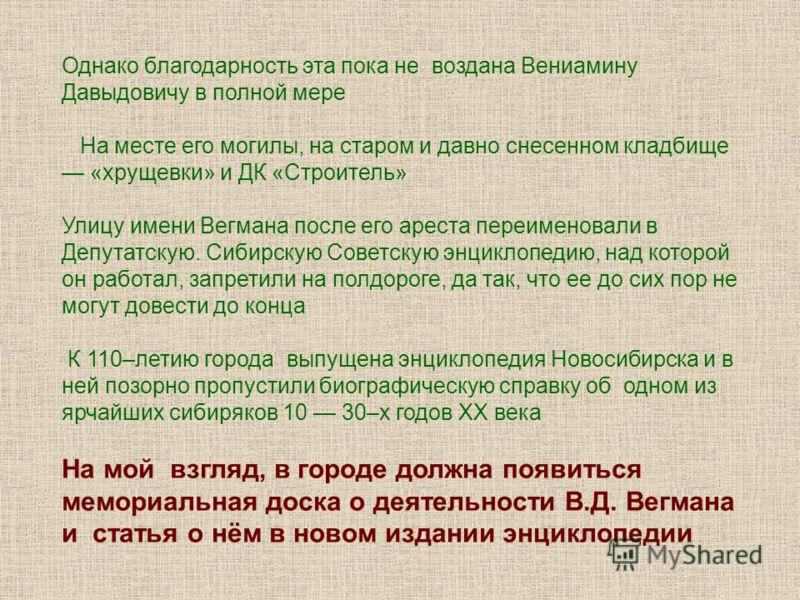 Однако благодарность эта пока не воздана Вениамину Давыдовичу в полной мере На месте его могилы, на старом и давно снесенном кладбище «хрущевки» и ДК «Строитель» Улицу имени Вегмана после его ареста переименовали в Депутатскую. Сибирскую Советскую эн