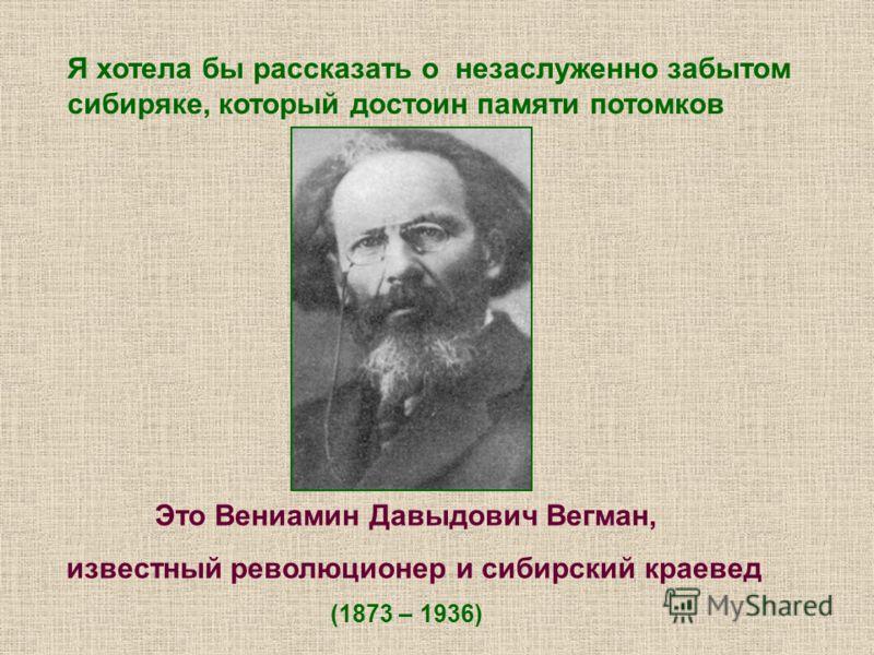 Я хотела бы рассказать о незаслуженно забытом сибиряке, который достоин памяти потомков Это Вениамин Давыдович Вегман, известный революционер и сибирский краевед (1873 – 1936)