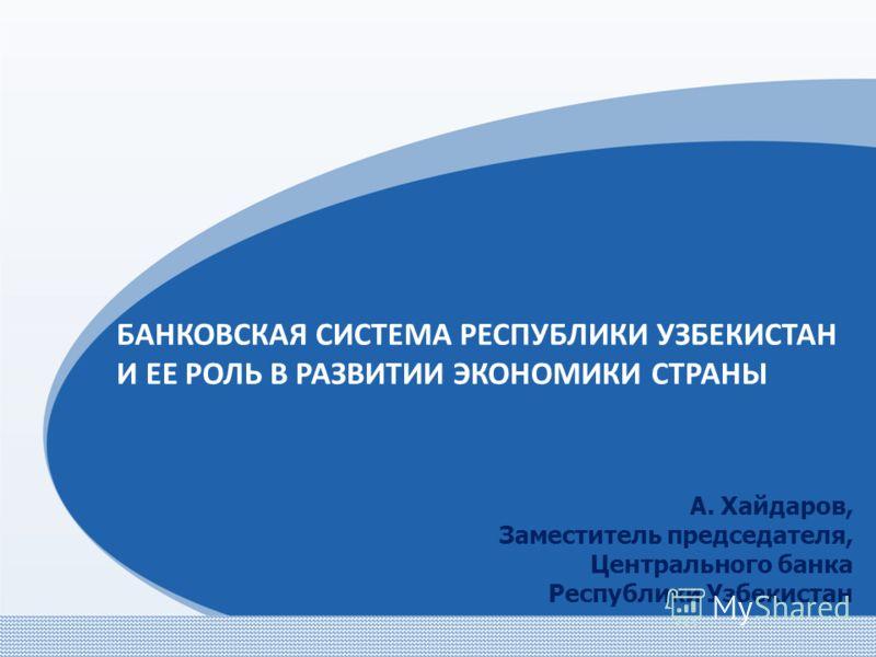БАНКОВСКАЯ СИСТЕМА РЕСПУБЛИКИ УЗБЕКИСТАН И ЕЕ РОЛЬ В РАЗВИТИИ ЭКОНОМИКИ СТРАНЫ А. Хайдаров, Заместитель председателя, Центрального банка Республики Узбекистан