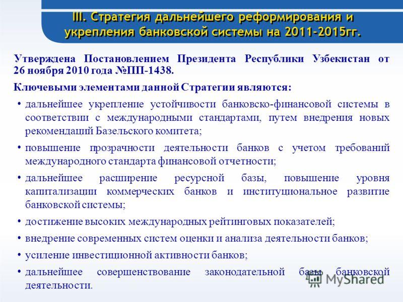 III. Стратегия дальнейшего реформирования и укрепления банковской системы на 2011-2015гг. Утверждена Постановлением Президента Республики Узбекистан от 26 ноября 2010 года ПП-1438. Ключевыми элементами данной Стратегии являются: дальнейшее укрепление