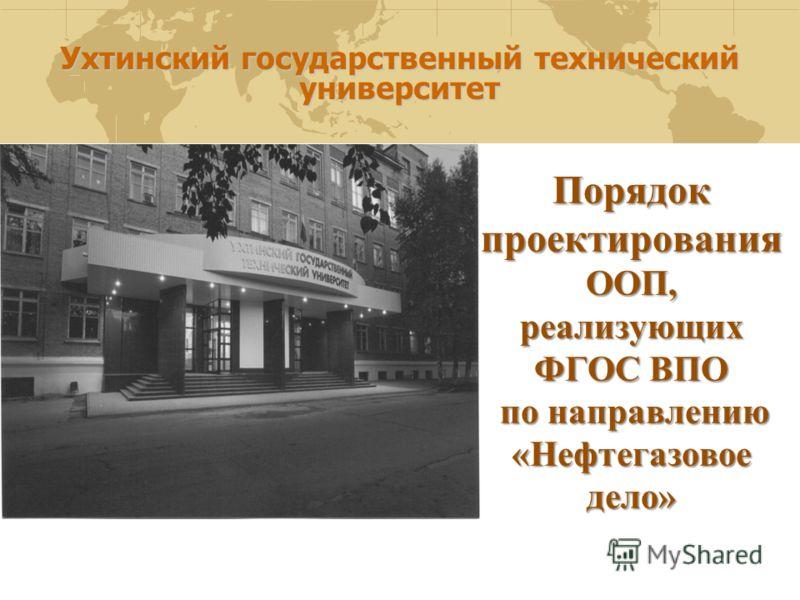 Ухтинский государственный технический университет Порядок проектирования ООП, реализующих ФГОС ВПО по направлению «Нефтегазовое дело»