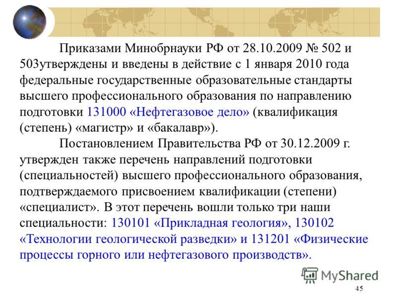45 Приказами Минобрнауки РФ от 28.10.2009 502 и 503утверждены и введены в действие с 1 января 2010 года федеральные государственные образовательные стандарты высшего профессионального образования по направлению подготовки 131000 «Нефтегазовое дело» (