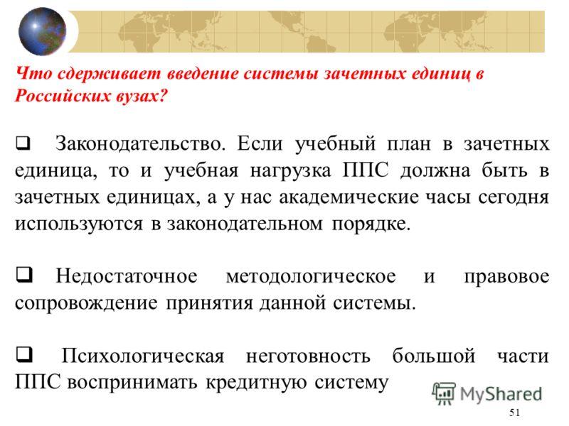 51 Что сдерживает введение системы зачетных единиц в Российских вузах? Законодательство. Если учебный план в зачетных единица, то и учебная нагрузка ППС должна быть в зачетных единицах, а у нас академические часы сегодня используются в законодательно