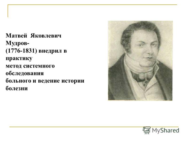Матвей Яковлевич Мудров- (1776-1831) внедрил в практику метод системного обследования больного и ведение истории болезни