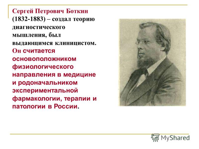 Сергей Петрович Боткин (1832-1883) – создал теорию диагностического мышления, был выдающимся клиницистом. Он считается основоположником физиологического направления в медицине и родоначальником экспериментальной фармакологии, терапии и патологии в Ро
