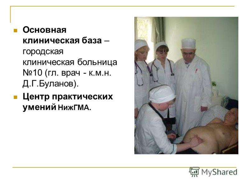 Основная клиническая база – городская клиническая больница 10 (гл. врач - к.м.н. Д.Г.Буланов). Центр практических умений НижГМА.