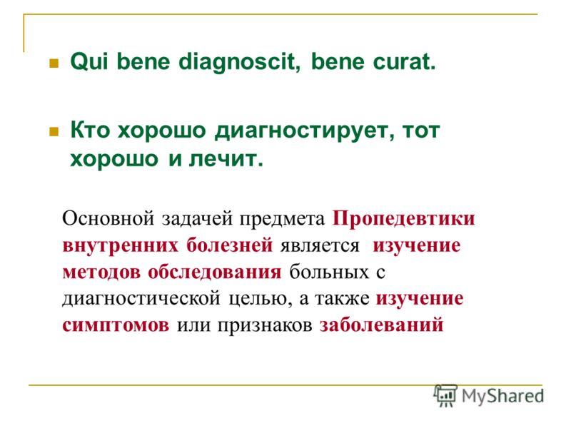 Qui bene diagnoscit, bene curat. Кто хорошо диагностирует, тот хорошо и лечит. Основной задачей предмета Пропедевтики внутренних болезней является изучение методов обследования больных с диагностической целью, а также изучение симптомов или признаков