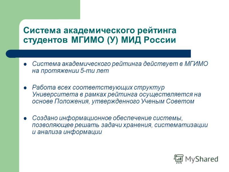 Система академического рейтинга студентов МГИМО (У) МИД России Система академического рейтинга действует в МГИМО на протяжении 5-ти лет Работа всех соответствующих структур Университета в рамках рейтинга осуществляется на основе Положения, утвержденн
