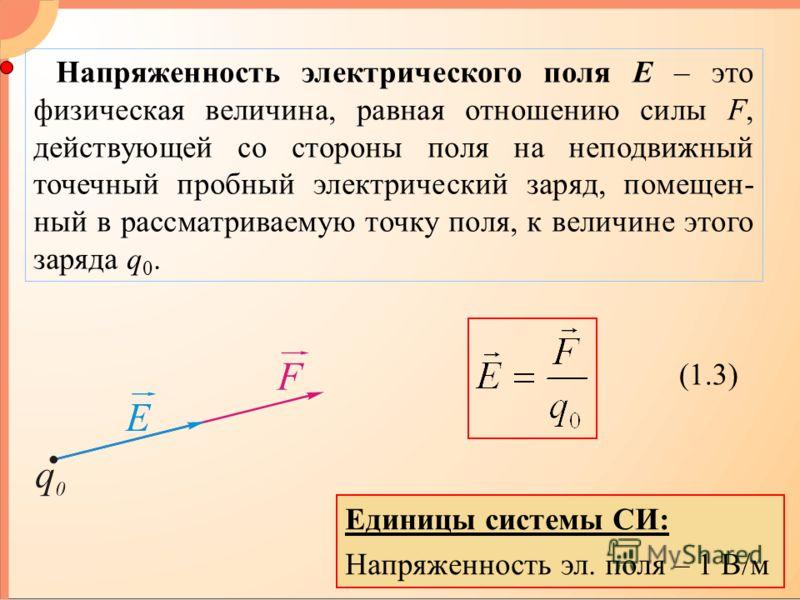 Напряженность электрического поля E – это физическая величина, равная отношению силы F, действующей со стороны поля на неподвижный точечный пробный электрический заряд, помещен- ный в рассматриваемую точку поля, к величине этого заряда q 0. (1.3) Еди