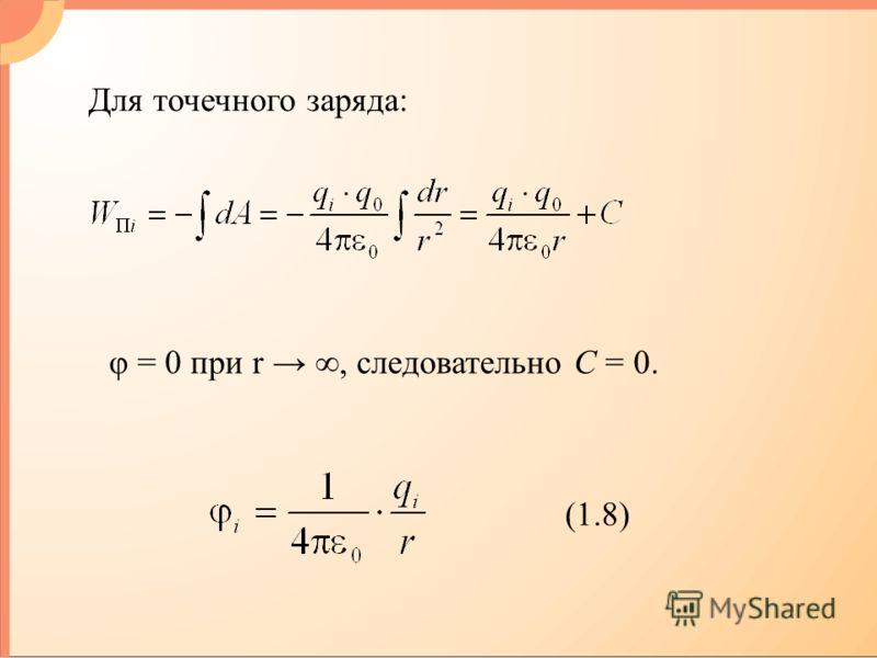 Для точечного заряда: φ = 0 при r, следовательно С = 0. (1.8)