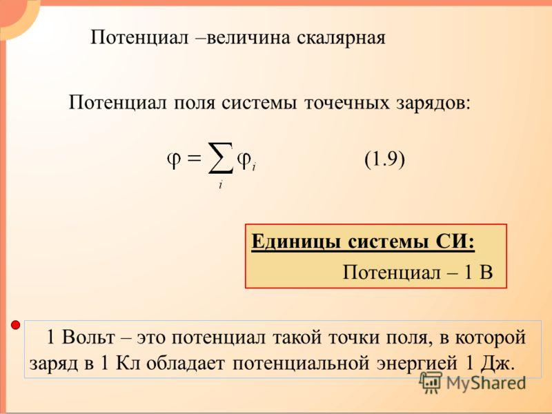 Потенциал поля системы точечных зарядов: (1.9) Единицы системы СИ: Потенциал – 1 В 1 Вольт – это потенциал такой точки поля, в которой заряд в 1 Кл обладает потенциальной энергией 1 Дж. Потенциал –величина скалярная