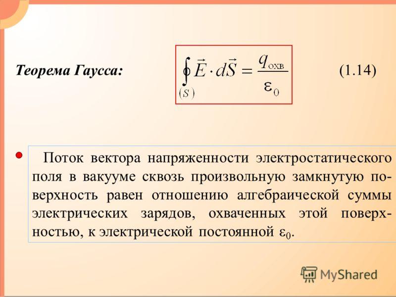 (1.14) Теорема Гаусса: Поток вектора напряженности электростатического поля в вакууме сквозь произвольную замкнутую по- верхность равен отношению алгебраической суммы электрических зарядов, охваченных этой поверх- ностью, к электрической постоянной ε