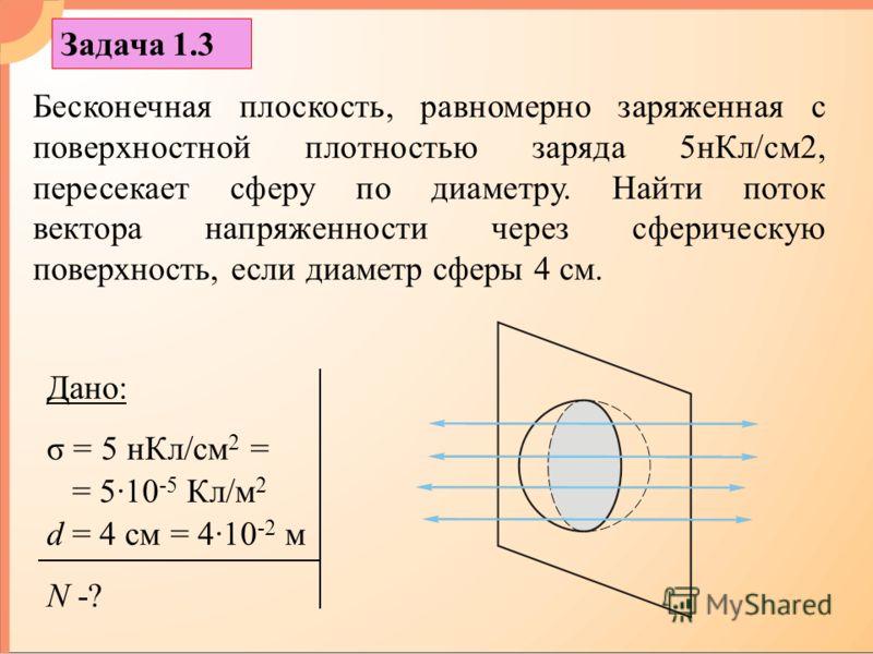 Бесконечная плоскость, равномерно заряженная с поверхностной плотностью заряда 5нКл/см2, пересекает сферу по диаметру. Найти поток вектора напряженности через сферическую поверхность, если диаметр сферы 4 см. Дано: σ = 5 нКл/см 2 = = 5·10 -5 Кл/м 2 d