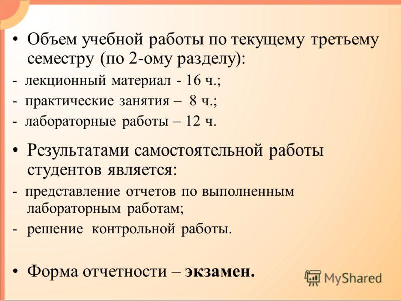 Объем учебной работы по текущему третьему семестру (по 2-ому разделу): - лекционный материал - 16 ч.; - практические занятия – 8 ч.; - лабораторные работы – 12 ч. Результатами самостоятельной работы студентов является: - представление отчетов по выпо