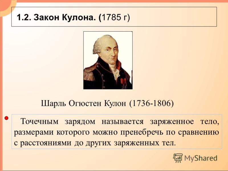 1.2. Закон Кулона. (1785 г) Точечным зарядом называется заряженное тело, размерами которого можно пренебречь по сравнению с расстояниями до других заряженных тел. Шарль Огюстен Кулон (1736-1806)