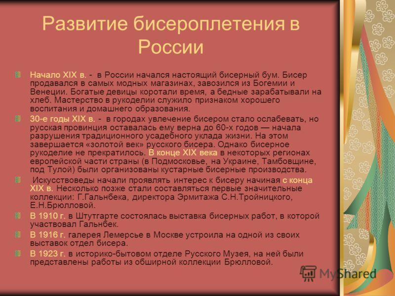 Развитие бисероплетения в России Начало ХIХ в. - в России начался настоящий бисерный бум. Бисер продавался в самых модных магазинах, завозился из Богемии и Венеции. Богатые девицы коротали время, а бедные зарабатывали на хлеб. Мастерство в рукоделии