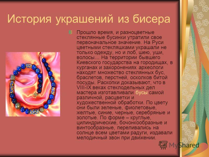 История украшений из бисера Прошло время, и разноцветные стеклянные бусинки утратили свое первоначальное значение. На Руси цветными стекляшками украшали не только одежду, но и лоб, шею, уши, волосы… На территории бывшего Киевского государства на горо