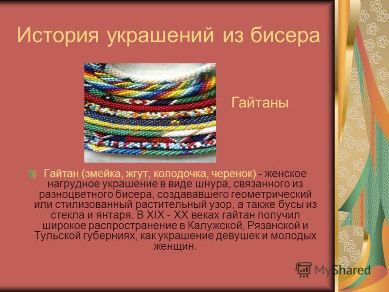 История украшений из бисера Гайтан (змейка, жгут, колодочка, черенок) - женское нагрудное украшение в виде шнура, связанного из разноцветного бисера, создававшего геометрический или стилизованный растительный узор, а также бусы из стекла и янтаря. В