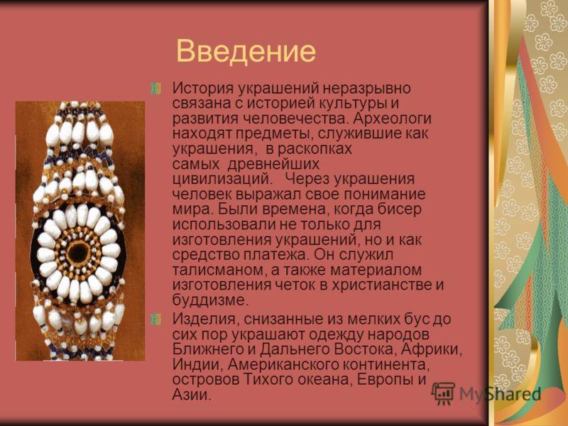 Введение История украшений неразрывно связана с историей культуры и развития человечества. Археологи находят предметы, служившие как украшения, в раскопках самых древнейших цивилизаций. Через украшения человек выражал свое понимание мира. Были времен