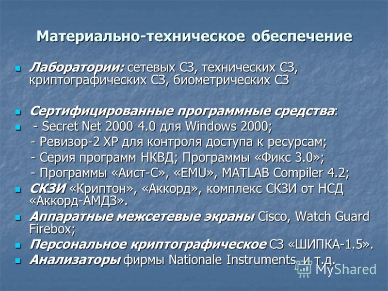 Материально-техническое обеспечение Лаборатории: сетевых СЗ, технических СЗ, криптографических СЗ, биометрических СЗ Лаборатории: сетевых СЗ, технических СЗ, криптографических СЗ, биометрических СЗ Сертифицированные программные средства: Сертифициров