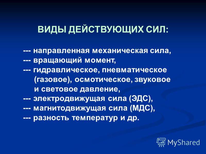 ВИДЫ ДЕЙСТВУЮЩИХ СИЛ: --- направленная механическая сила, --- вращающий момент, --- гидравлическое, пневматическое (газовое), осмотическое, звуковое и световое давление, --- электродвижущая сила (ЭДС), --- магнитодвижущая сила (МДС), --- разность тем