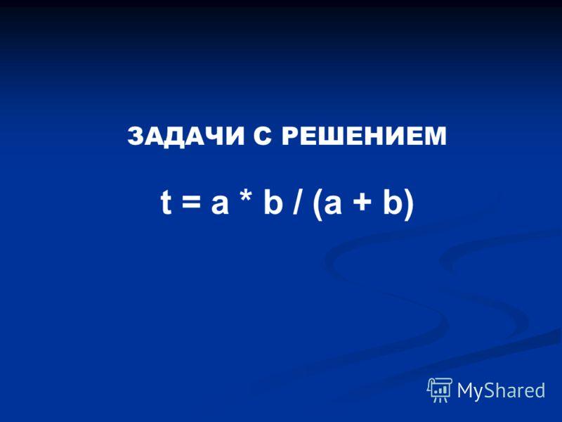 ЗАДАЧИ С РЕШЕНИЕМ t = a * b / (a + b)