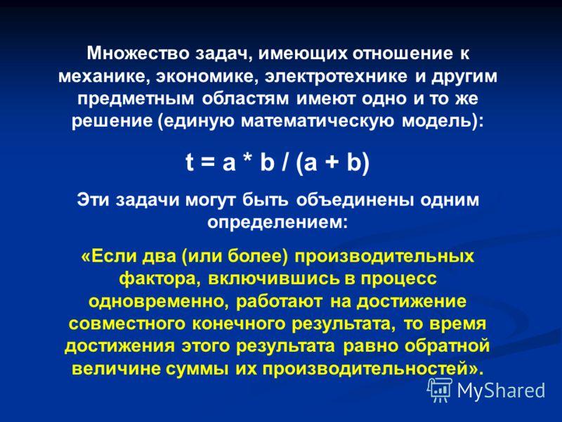 Множество задач, имеющих отношение к механике, экономике, электротехнике и другим предметным областям имеют одно и то же решение (единую математическую модель): t = a * b / (a + b) Эти задачи могут быть объединены одним определением: «Если два (или б