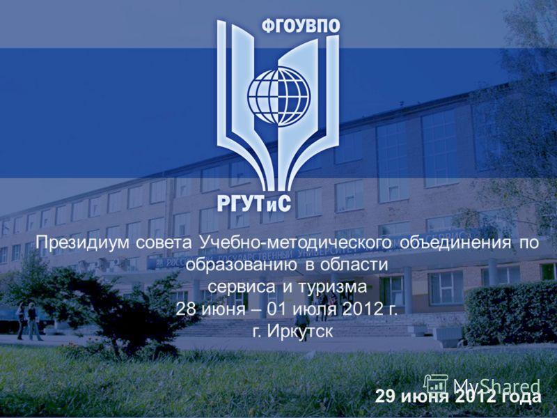 Президиум совета Учебно-методического объединения по образованию в области сервиса и туризма 28 июня – 01 июля 2012 г. г. Иркутск 29 июня 2012 года