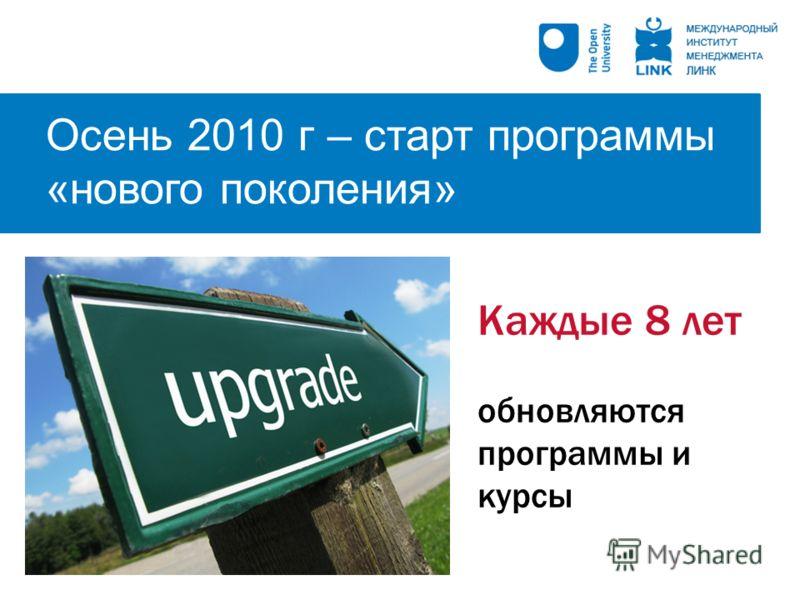 Осень 2010 г – старт программы «нового поколения» Каждые 8 лет обновляются программы и курсы