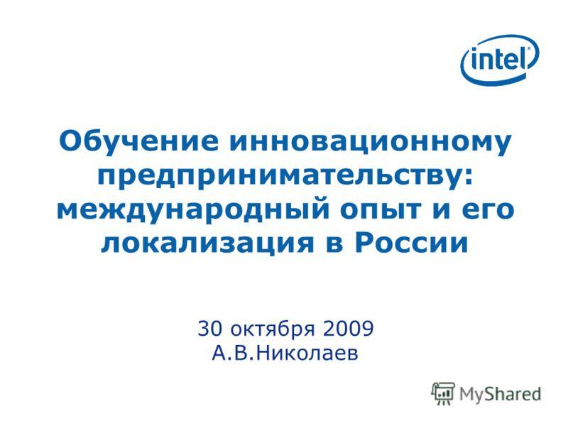 Обучение инновационному предпринимательству: международный опыт и его локализация в России 30 октября 2009 А.В.Николаев