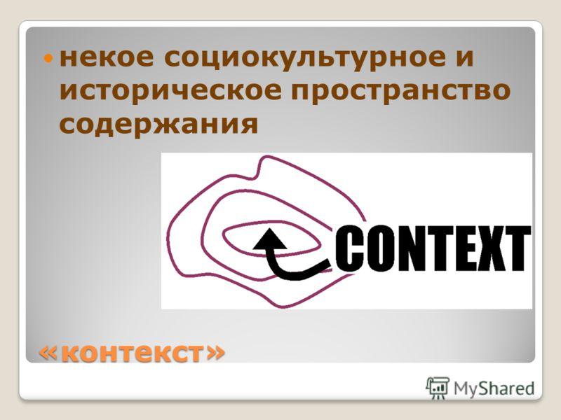 «контекст» некое социокультурное и историческое пространство содержания