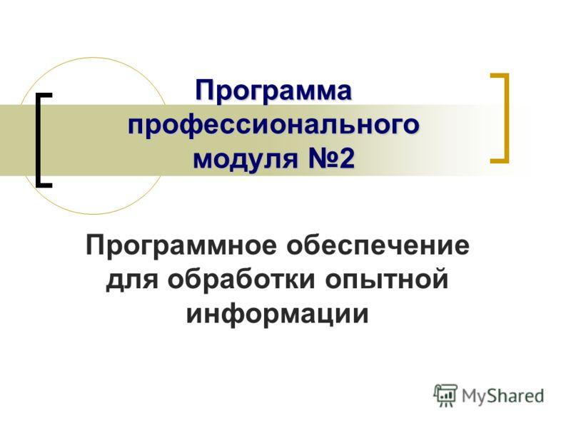 Программа профессионального модуля 2 Программное обеспечение для обработки опытной информации