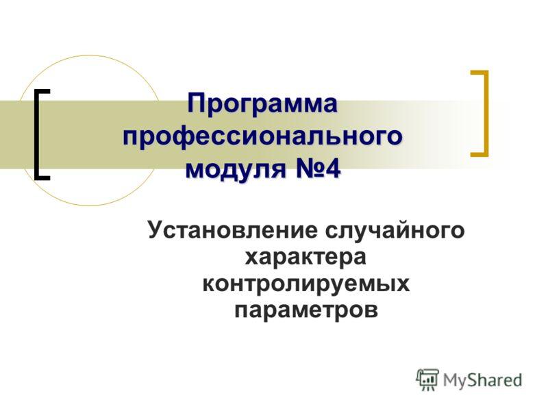 Программа профессионального модуля 4 Установление случайного характера контролируемых параметров