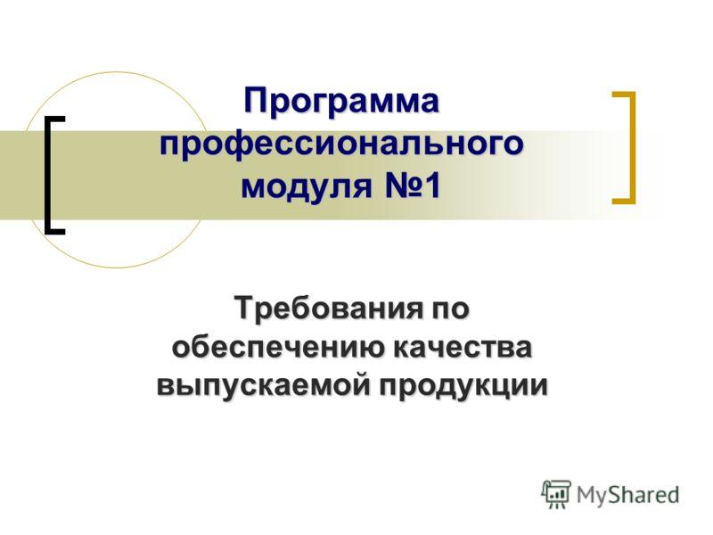 Программа профессионального модуля 1 Требования по обеспечению качества выпускаемой продукции