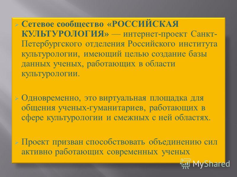 Сетевое сообщество «РОССИЙСКАЯ КУЛЬТУРОЛОГИЯ» интернет-проект Санкт- Петербургского отделения Российского института культурологии, имеющий целью создание базы данных ученых, работающих в области культурологии. Одновременно, это виртуальная площадка д