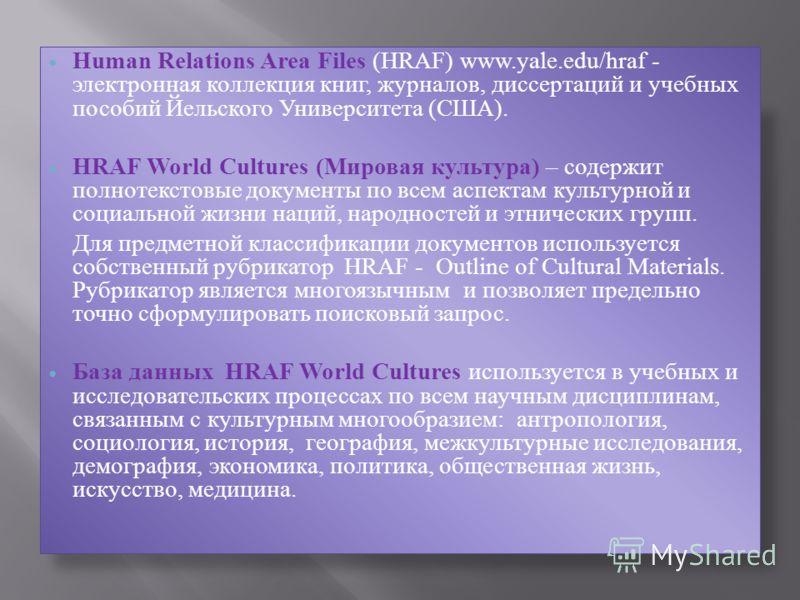 Human Relations Area Files (HRAF) www.yale.edu/hraf - электронная коллекция книг, журналов, диссертаций и учебных пособий Йельского Университета (США). HRAF World Cultures (Мировая культура) – содержит полнотекстовые документы по всем аспектам культу