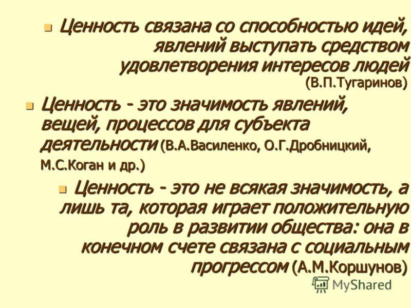 Ценность связана со способностью идей, явлений выступать средством удовлетворения интересов людей (В.П.Тугаринов) Ценность связана со способностью идей, явлений выступать средством удовлетворения интересов людей (В.П.Тугаринов) Ценность - это значимо