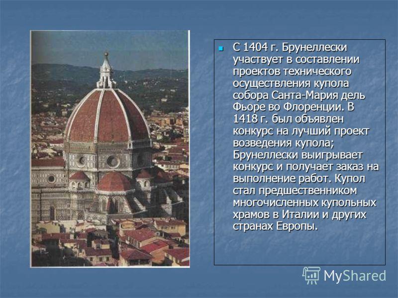 С 1404 г. Брунеллески участвует в составлении проектов технического осуществления купола собора Санта-Мария дель Фьоре во Флоренции. В 1418 г. был объявлен конкурс на лучший проект возведения купола; Брунеллески выигрывает конкурс и получает заказ на