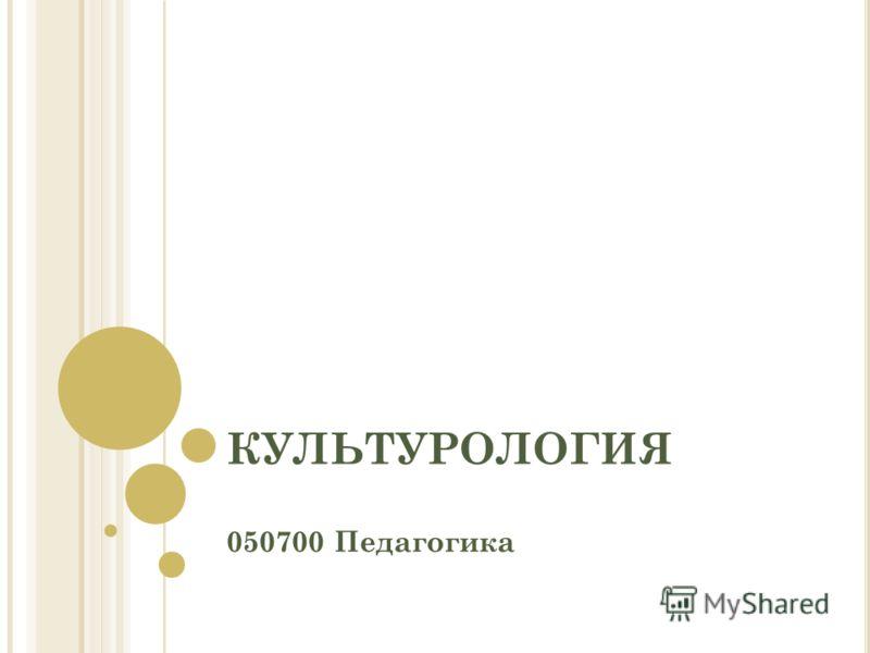 КУЛЬТУРОЛОГИЯ 050700 Педагогика
