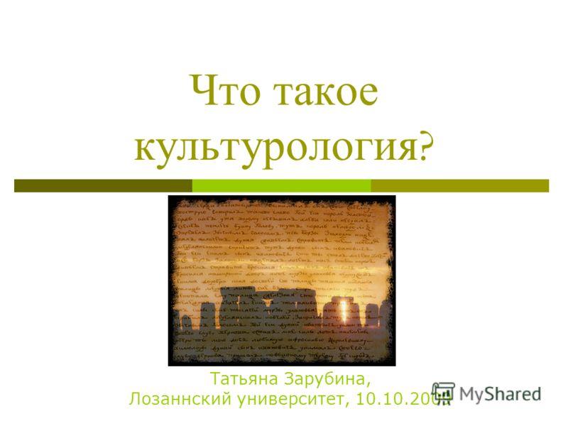 Что такое культурология ? Татьяна Зарубина, Лозаннский университет, 10.10.2009