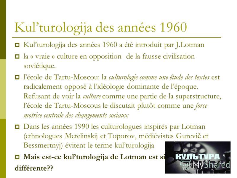 Kulturologija des années 1960 Kulturologija des années 1960 a été introduit par J.Lotman la « vraie » culture en opposition de la fausse civilisation soviétique. lécole de Tartu-Moscou: la culturologie comme une étude des textes est radicalement oppo