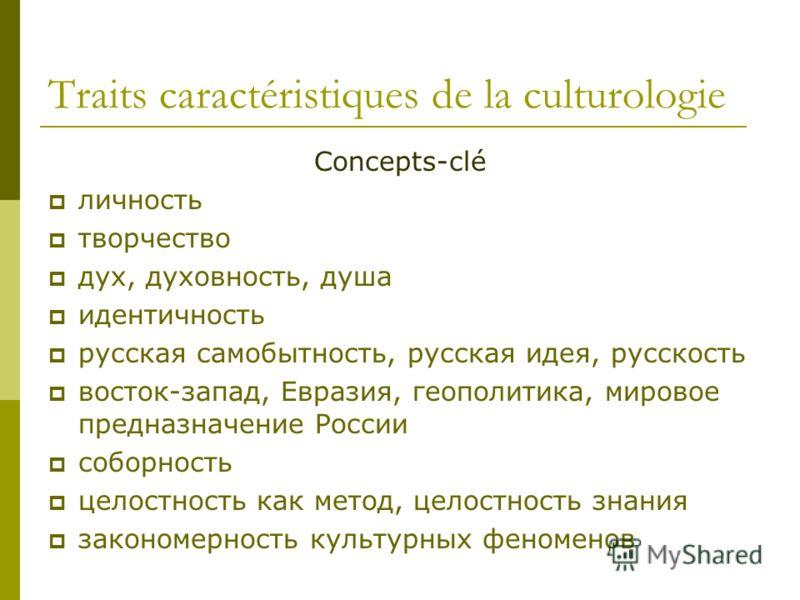 Traits caractéristiques de la culturologie Concepts-clé личность творчество дух, духовность, душа идентичность русская самобытность, русская идея, русскость восток-запад, Евразия, геополитикa, мировое предназначение России соборность целостность как
