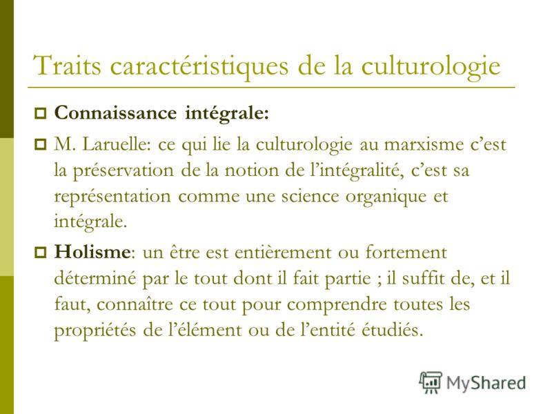 Traits caractéristiques de la culturologie Connaissance intégrale: M. Laruelle: ce qui lie la culturologie au marxisme cest la préservation de la notion de lintégralité, cest sa représentation comme une science organique et intégrale. Holisme: un êtr